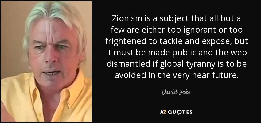 Zionism is a subject that all but a few are either too ignorant or too frightened to tackle and expose, but it must be made public and the web dismantled if global tyranny is to be avoided in the very near future. - David Icke