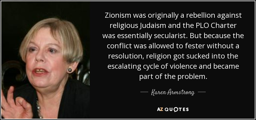 Zionism was originally a rebellion against religious Judaism and the PLO Charter was essentially secularist. But because the conflict was allowed to fester without a resolution, religion got sucked into the escalating cycle of violence and became part of the problem. - Karen Armstrong