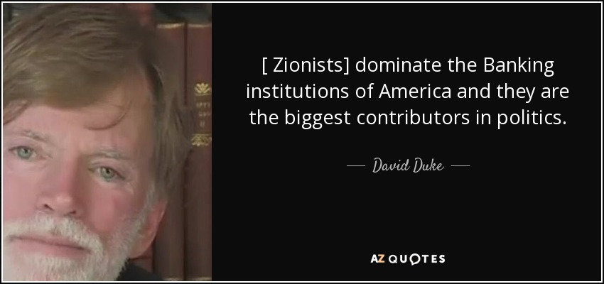 [ Zionists] dominate the Banking institutions of America and they are the biggest contributors in politics. - David Duke