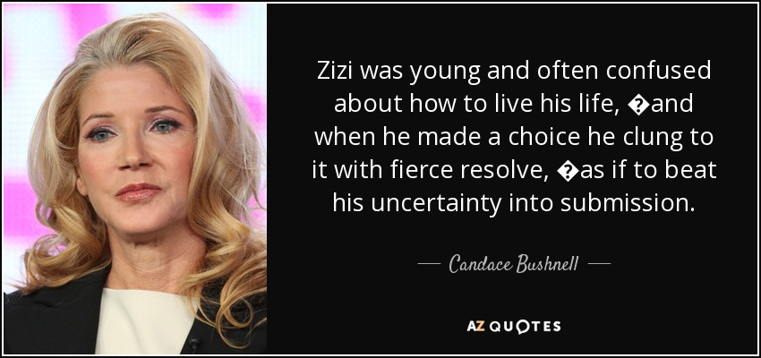 Zizi was young and often confused about how to live his life, �and when he made a choice he clung to it with fierce resolve, �as if to beat his uncertainty into submission. - Candace Bushnell