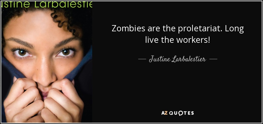 Zombies are the proletariat. Long live the workers! - Justine Larbalestier
