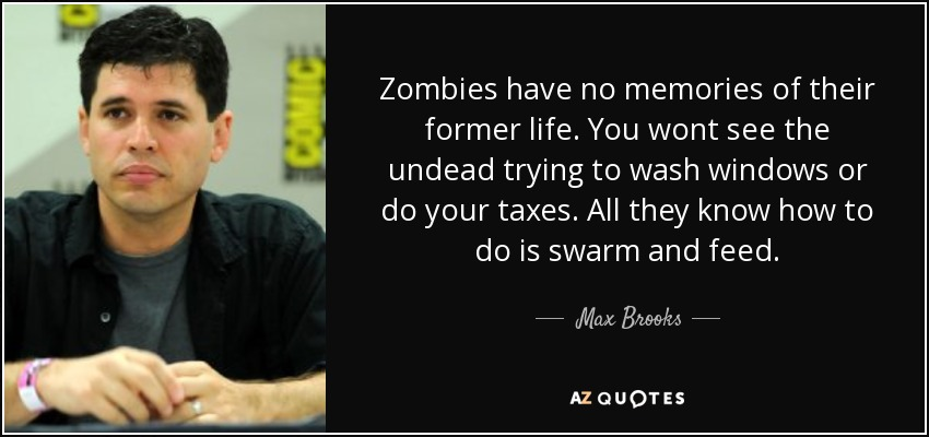 Zombies have no memories of their former life. You wont see the undead trying to wash windows or do your taxes. All they know how to do is swarm and feed. - Max Brooks