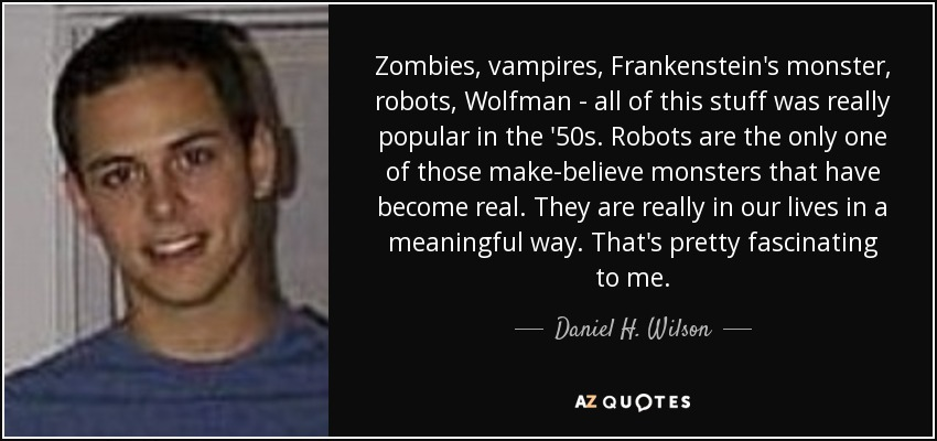 Zombies, vampires, Frankenstein's monster, robots, Wolfman - all of this stuff was really popular in the '50s. Robots are the only one of those make-believe monsters that have become real. They are really in our lives in a meaningful way. That's pretty fascinating to me. - Daniel H. Wilson
