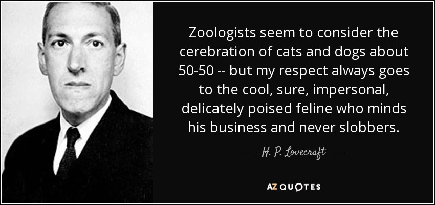 Zoologists seem to consider the cerebration of cats and dogs about 50-50 -- but my respect always goes to the cool, sure, impersonal, delicately poised feline who minds his business and never slobbers. - H. P. Lovecraft