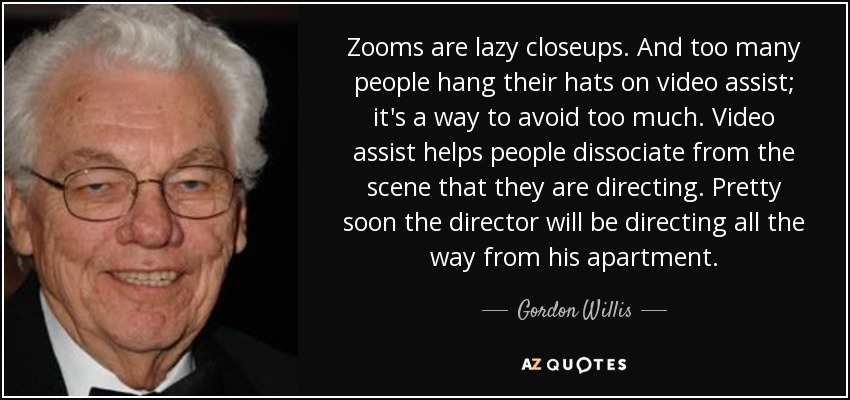 Zooms are lazy closeups. And too many people hang their hats on video assist; it's a way to avoid too much. Video assist helps people dissociate from the scene that they are directing. Pretty soon the director will be directing all the way from his apartment. - Gordon Willis