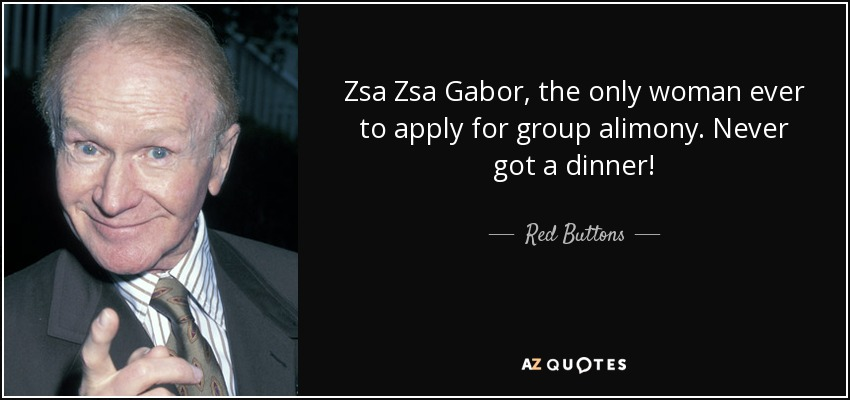 Zsa Zsa Gabor, the only woman ever to apply for group alimony. Never got a dinner! - Red Buttons