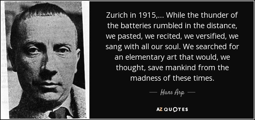 Zurich in 1915,... While the thunder of the batteries rumbled in the distance, we pasted, we recited, we versified, we sang with all our soul. We searched for an elementary art that would, we thought, save mankind from the madness of these times. - Hans Arp