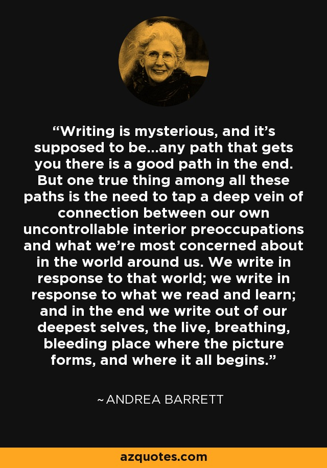 Writing is mysterious, and it's supposed to be...any path that gets you there is a good path in the end. But one true thing among all these paths is the need to tap a deep vein of connection between our own uncontrollable interior preoccupations and what we're most concerned about in the world around us. We write in response to that world; we write in response to what we read and learn; and in the end we write out of our deepest selves, the live, breathing, bleeding place where the picture forms, and where it all begins. - Andrea Barrett