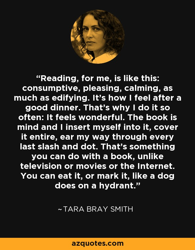 Reading, for me, is like this: consumptive, pleasing, calming, as much as edifying. It's how I feel after a good dinner. That's why I do it so often: It feels wonderful. The book is mind and I insert myself into it, cover it entire, ear my way through every last slash and dot. That's something you can do with a book, unlike television or movies or the Internet. You can eat it, or mark it, like a dog does on a hydrant. - Tara Bray Smith