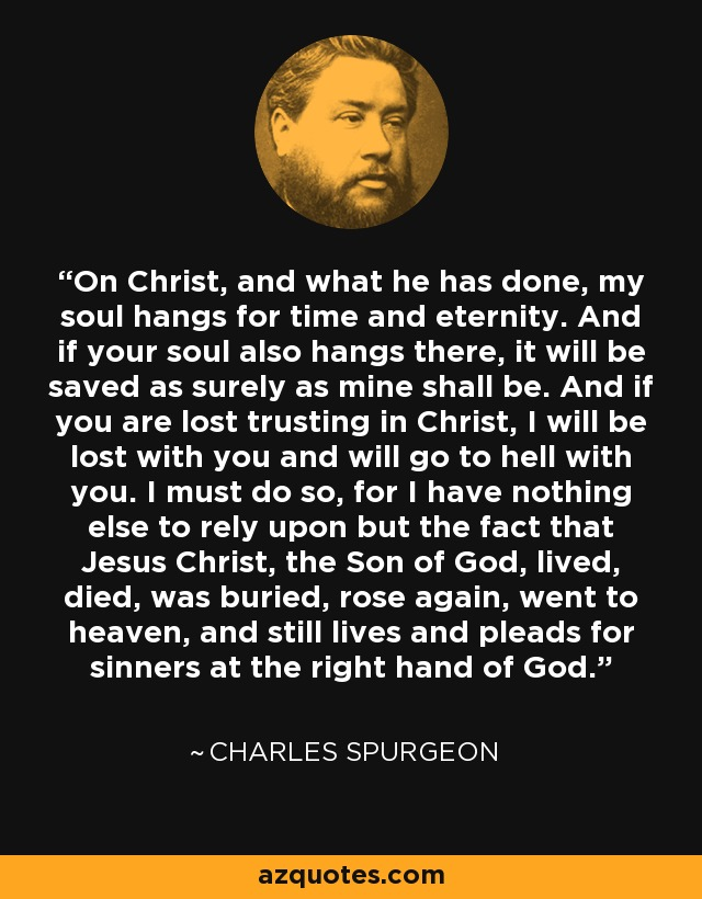 On Christ, and what he has done, my soul hangs for time and eternity. And if your soul also hangs there, it will be saved as surely as mine shall be. And if you are lost trusting in Christ, I will be lost with you and will go to hell with you. I must do so, for I have nothing else to rely upon but the fact that Jesus Christ, the Son of God, lived, died, was buried, rose again, went to heaven, and still lives and pleads for sinners at the right hand of God. - Charles Spurgeon