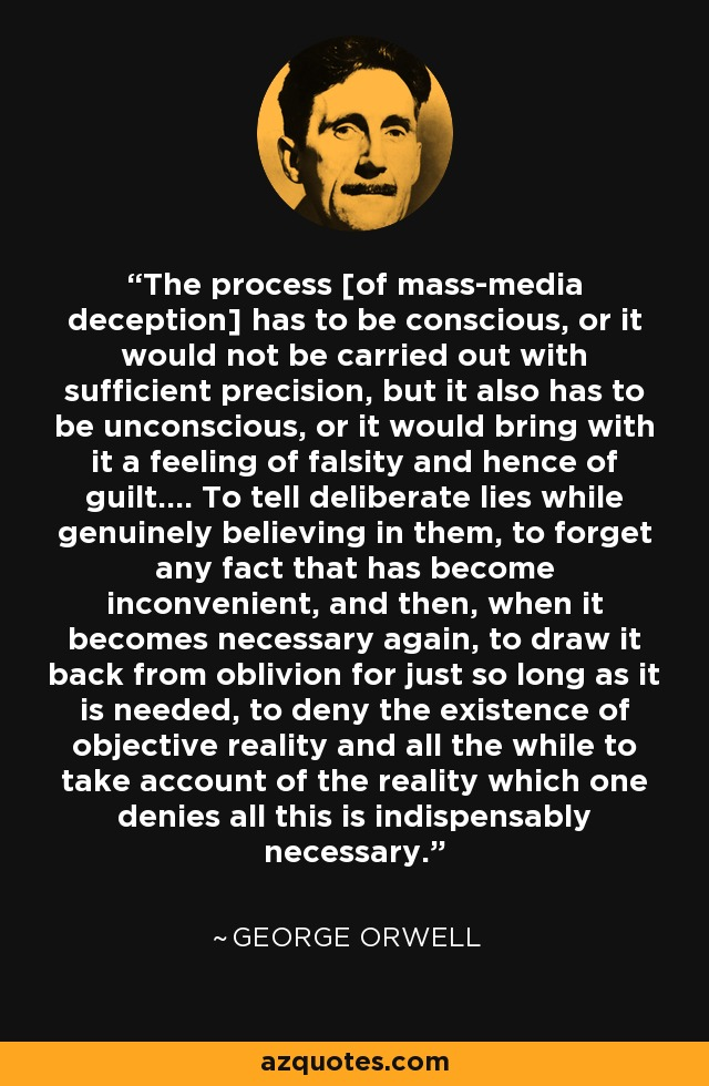 The process [of mass-media deception] has to be conscious, or it would not be carried out with sufficient precision, but it also has to be unconscious, or it would bring with it a feeling of falsity and hence of guilt.... To tell deliberate lies while genuinely believing in them, to forget any fact that has become inconvenient, and then, when it becomes necessary again, to draw it back from oblivion for just so long as it is needed, to deny the existence of objective reality and all the while to take account of the reality which one denies all this is indispensably necessary. - George Orwell