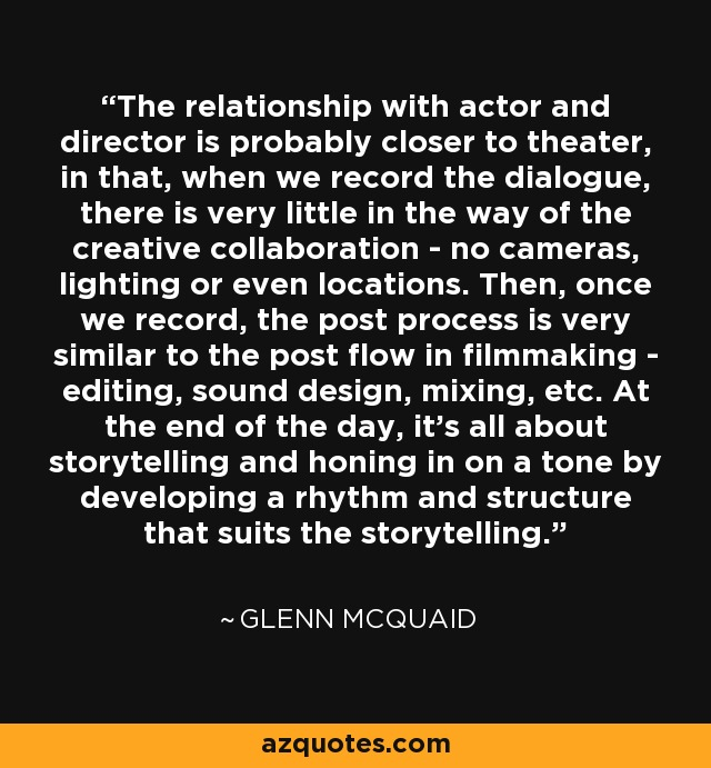 The relationship with actor and director is probably closer to theater, in that, when we record the dialogue, there is very little in the way of the creative collaboration - no cameras, lighting or even locations. Then, once we record, the post process is very similar to the post flow in filmmaking - editing, sound design, mixing, etc. At the end of the day, it's all about storytelling and honing in on a tone by developing a rhythm and structure that suits the storytelling. - Glenn McQuaid