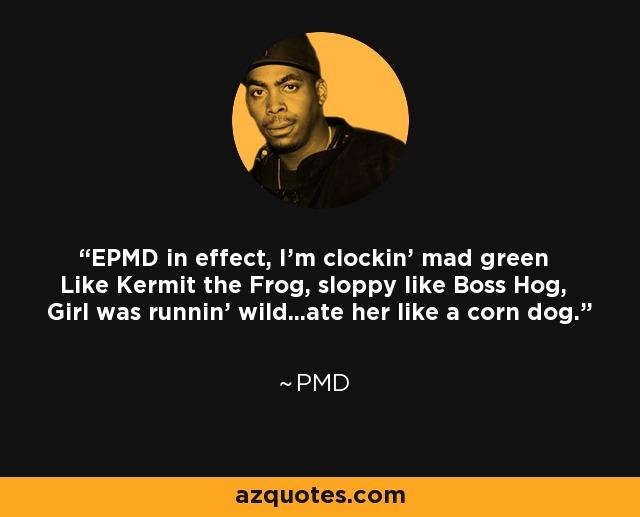 EPMD in effect, I'm clockin' mad green Like Kermit the Frog, sloppy like Boss Hog, Girl was runnin' wild...ate her like a corn dog. - PMD