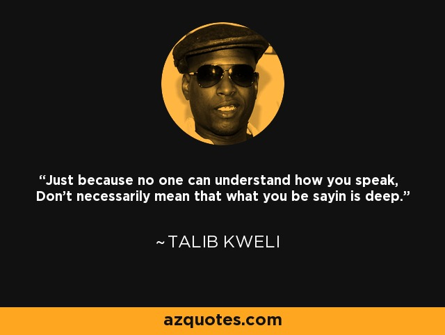 Just because no one can understand how you speak, Don't necessarily mean that what you be sayin is deep. - Talib Kweli