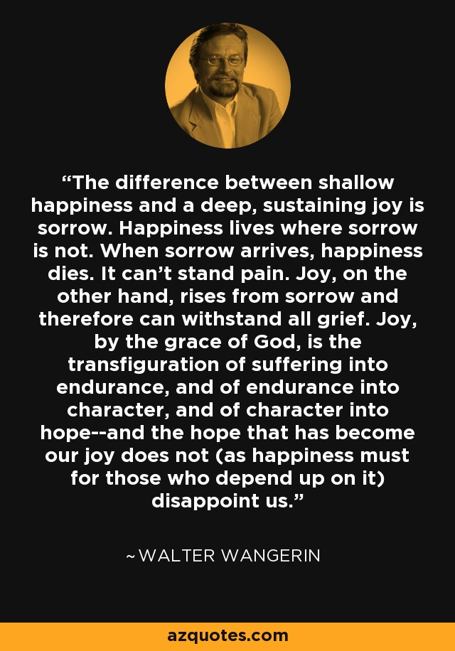 The difference between shallow happiness and a deep, sustaining joy is sorrow. Happiness lives where sorrow is not. When sorrow arrives, happiness dies. It can't stand pain. Joy, on the other hand, rises from sorrow and therefore can withstand all grief. Joy, by the grace of God, is the transfiguration of suffering into endurance, and of endurance into character, and of character into hope--and the hope that has become our joy does not (as happiness must for those who depend up on it) disappoint us. - Walter Wangerin
