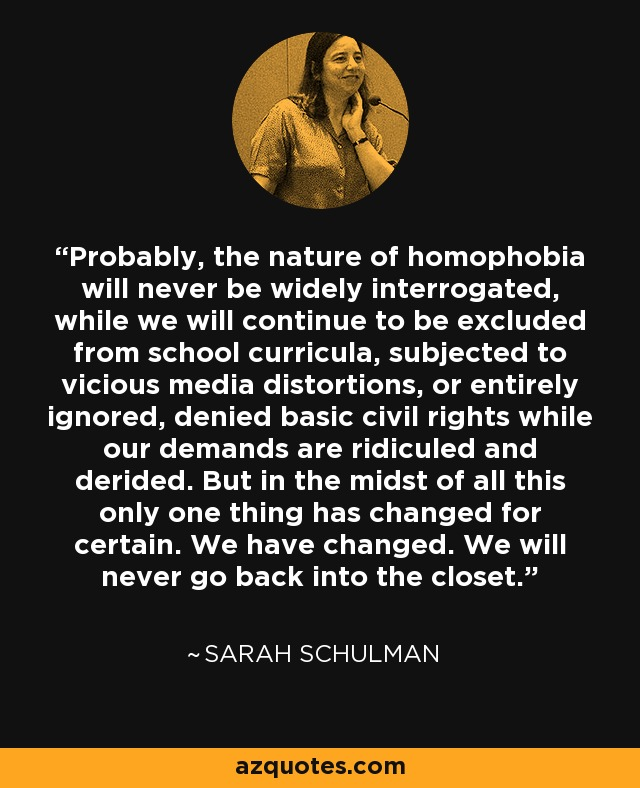 Probably, the nature of homophobia will never be widely interrogated, while we will continue to be excluded from school curricula, subjected to vicious media distortions, or entirely ignored, denied basic civil rights while our demands are ridiculed and derided. But in the midst of all this only one thing has changed for certain. We have changed. We will never go back into the closet. - Sarah Schulman