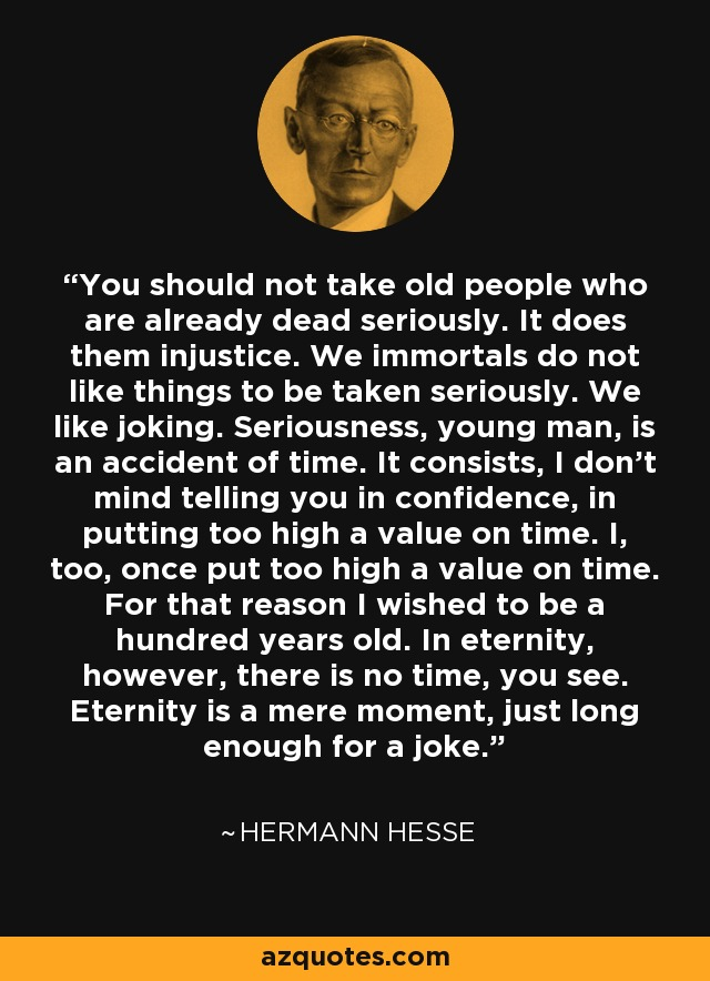 You should not take old people who are already dead seriously. It does them injustice. We immortals do not like things to be taken seriously. We like joking. Seriousness, young man, is an accident of time. It consists, I don't mind telling you in confidence, in putting too high a value on time. I, too, once put too high a value on time. For that reason I wished to be a hundred years old. In eternity, however, there is no time, you see. Eternity is a mere moment, just long enough for a joke. - Hermann Hesse