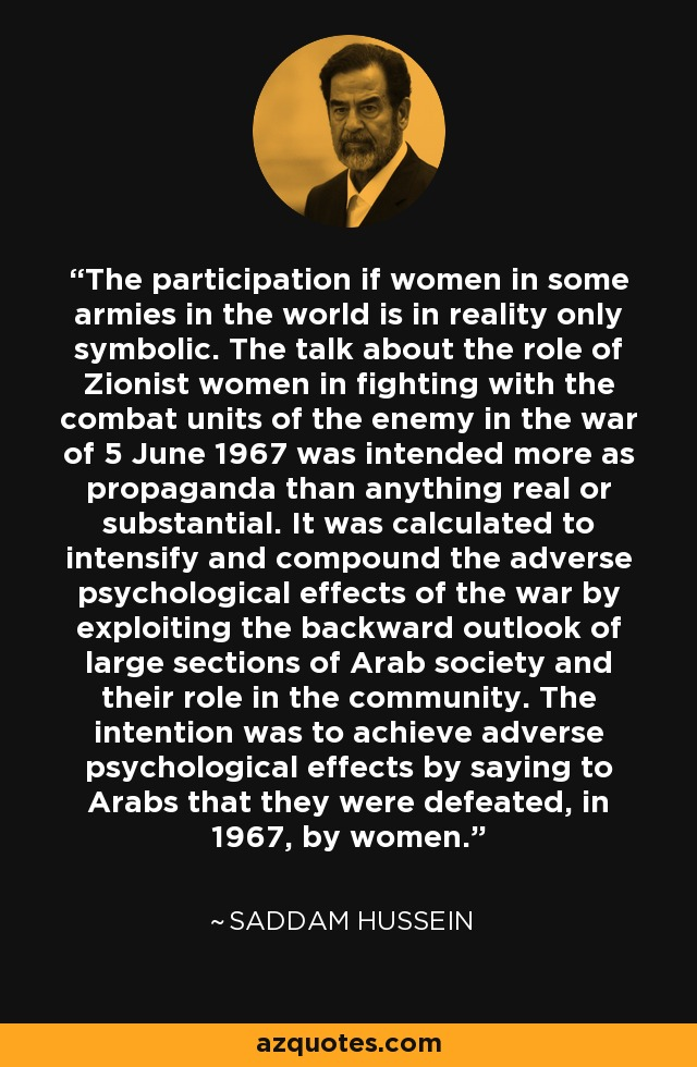 The participation if women in some armies in the world is in reality only symbolic. The talk about the role of Zionist women in fighting with the combat units of the enemy in the war of 5 June 1967 was intended more as propaganda than anything real or substantial. It was calculated to intensify and compound the adverse psychological effects of the war by exploiting the backward outlook of large sections of Arab society and their role in the community. The intention was to achieve adverse psychological effects by saying to Arabs that they were defeated, in 1967, by women. - Saddam Hussein