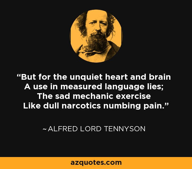 But for the unquiet heart and brain A use in measured language lies; The sad mechanic exercise Like dull narcotics numbing pain. - Alfred Lord Tennyson