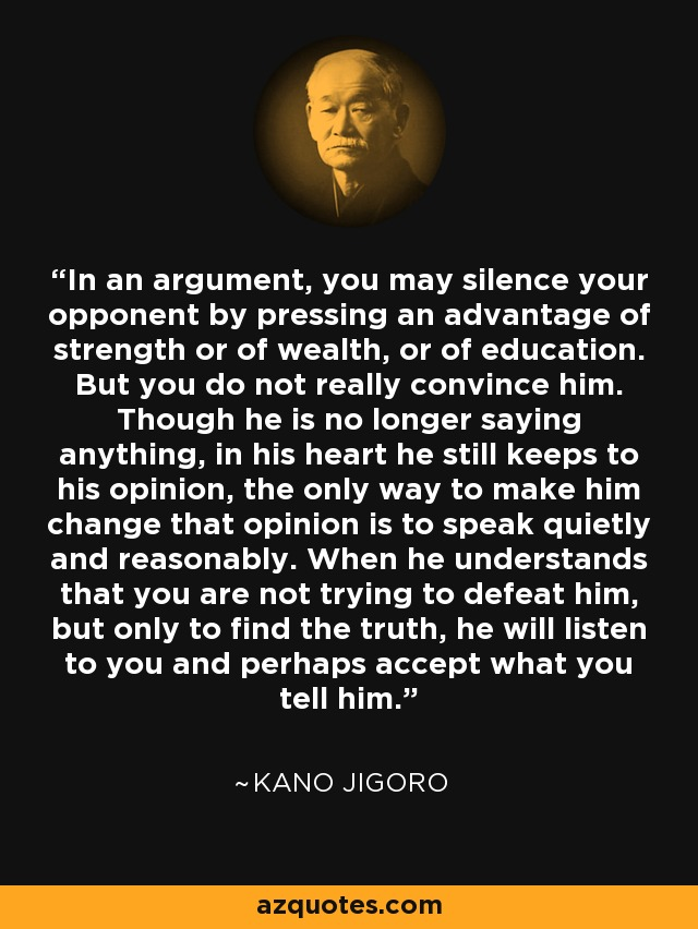 In an argument, you may silence your opponent by pressing an advantage of strength or of wealth, or of education. But you do not really convince him. Though he is no longer saying anything, in his heart he still keeps to his opinion, the only way to make him change that opinion is to speak quietly and reasonably. When he understands that you are not trying to defeat him, but only to find the truth, he will listen to you and perhaps accept what you tell him. - Kano Jigoro