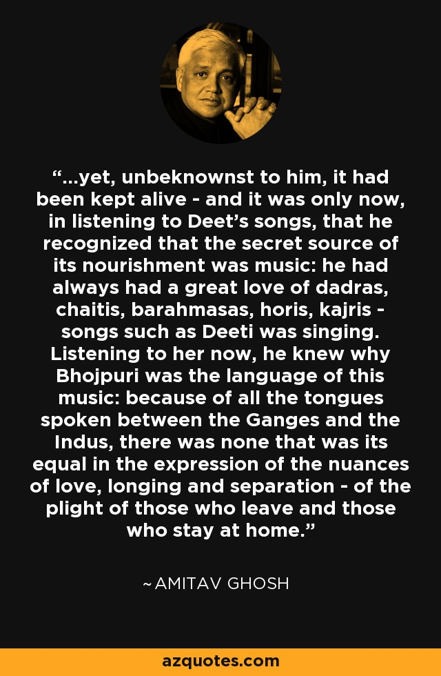 ...yet, unbeknownst to him, it had been kept alive - and it was only now, in listening to Deet's songs, that he recognized that the secret source of its nourishment was music: he had always had a great love of dadras, chaitis, barahmasas, horis, kajris - songs such as Deeti was singing. Listening to her now, he knew why Bhojpuri was the language of this music: because of all the tongues spoken between the Ganges and the Indus, there was none that was its equal in the expression of the nuances of love, longing and separation - of the plight of those who leave and those who stay at home. - Amitav Ghosh