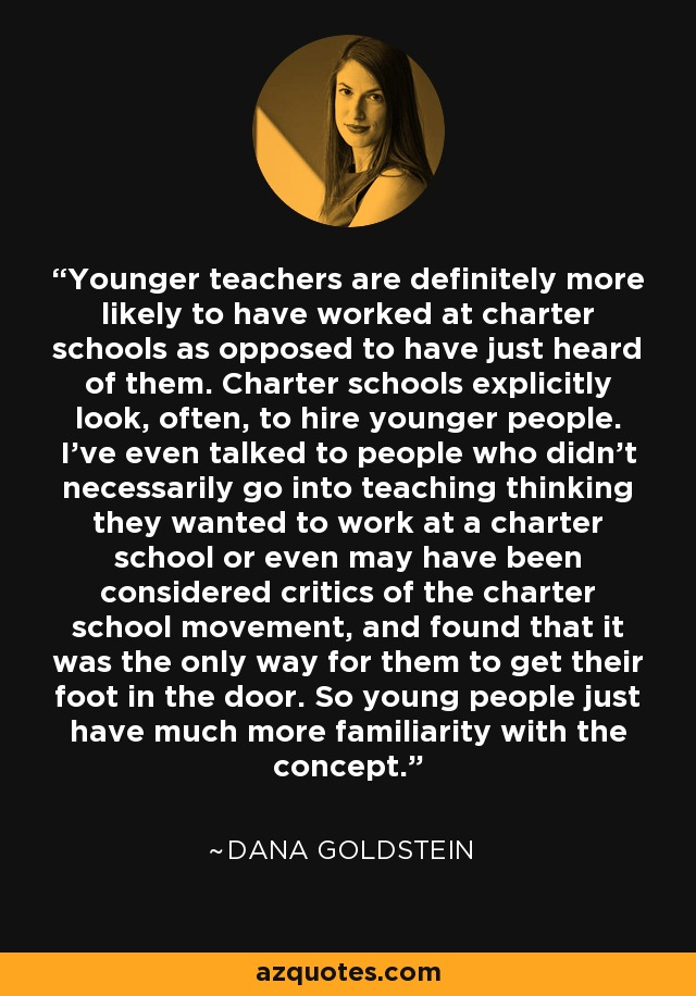 Younger teachers are definitely more likely to have worked at charter schools as opposed to have just heard of them. Charter schools explicitly look, often, to hire younger people. I've even talked to people who didn't necessarily go into teaching thinking they wanted to work at a charter school or even may have been considered critics of the charter school movement, and found that it was the only way for them to get their foot in the door. So young people just have much more familiarity with the concept. - Dana Goldstein