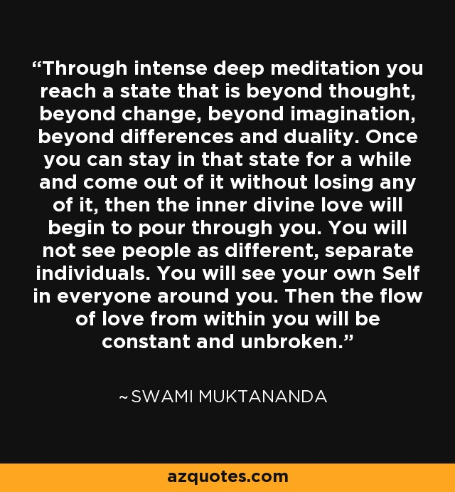 Through intense deep meditation you reach a state that is beyond thought, beyond change, beyond imagination, beyond differences and duality. Once you can stay in that state for a while and come out of it without losing any of it, then the inner divine love will begin to pour through you. You will not see people as different, separate individuals. You will see your own Self in everyone around you. Then the flow of love from within you will be constant and unbroken. - Swami Muktananda