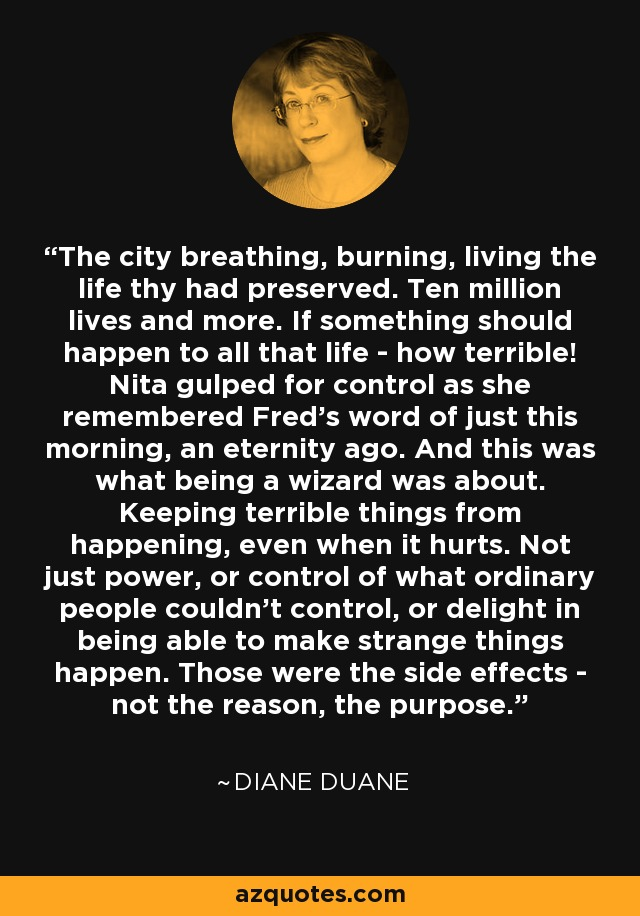 The city breathing, burning, living the life thy had preserved. Ten million lives and more. If something should happen to all that life - how terrible! Nita gulped for control as she remembered Fred's word of just this morning, an eternity ago. And this was what being a wizard was about. Keeping terrible things from happening, even when it hurts. Not just power, or control of what ordinary people couldn't control, or delight in being able to make strange things happen. Those were the side effects - not the reason, the purpose. - Diane Duane