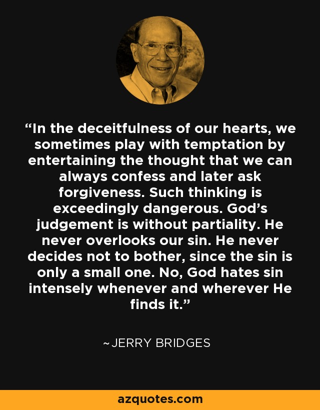 In the deceitfulness of our hearts, we sometimes play with temptation by entertaining the thought that we can always confess and later ask forgiveness. Such thinking is exceedingly dangerous. God's judgement is without partiality. He never overlooks our sin. He never decides not to bother, since the sin is only a small one. No, God hates sin intensely whenever and wherever He finds it. - Jerry Bridges
