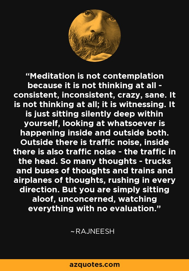 Meditation is not contemplation because it is not thinking at all - consistent, inconsistent, crazy, sane. It is not thinking at all; it is witnessing. It is just sitting silently deep within yourself, looking at whatsoever is happening inside and outside both. Outside there is traffic noise, inside there is also traffic noise - the traffic in the head. So many thoughts - trucks and buses of thoughts and trains and airplanes of thoughts, rushing in every direction. But you are simply sitting aloof, unconcerned, watching everything with no evaluation. - Rajneesh