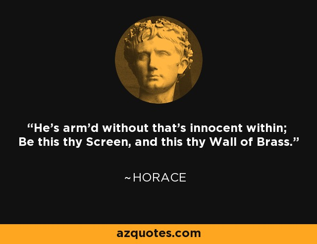 He's arm'd without that's innocent within; Be this thy Screen, and this thy Wall of Brass. - Horace