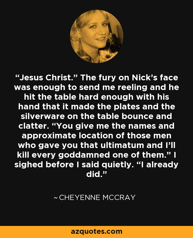 "Jesus Christ."" The fury on Nick's face was enough to send me reeling and he hit the table hard enough with his hand that it made the plates and the silverware on the table bounce and clatter. ""You give me the names and approximate location of those men who gave you that ultimatum and I'll kill every goddamned one of them."" I sighed before I said quietly. ""I already did. - Cheyenne McCray"