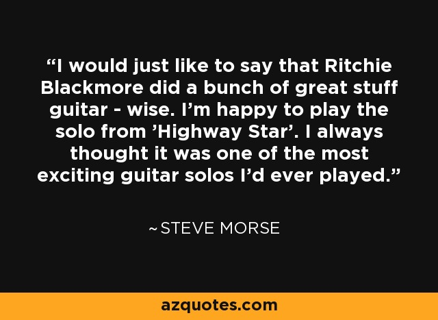 I would just like to say that Ritchie Blackmore did a bunch of great stuff guitar - wise. I'm happy to play the solo from 'Highway Star'. I always thought it was one of the most exciting guitar solos I'd ever played. - Steve Morse