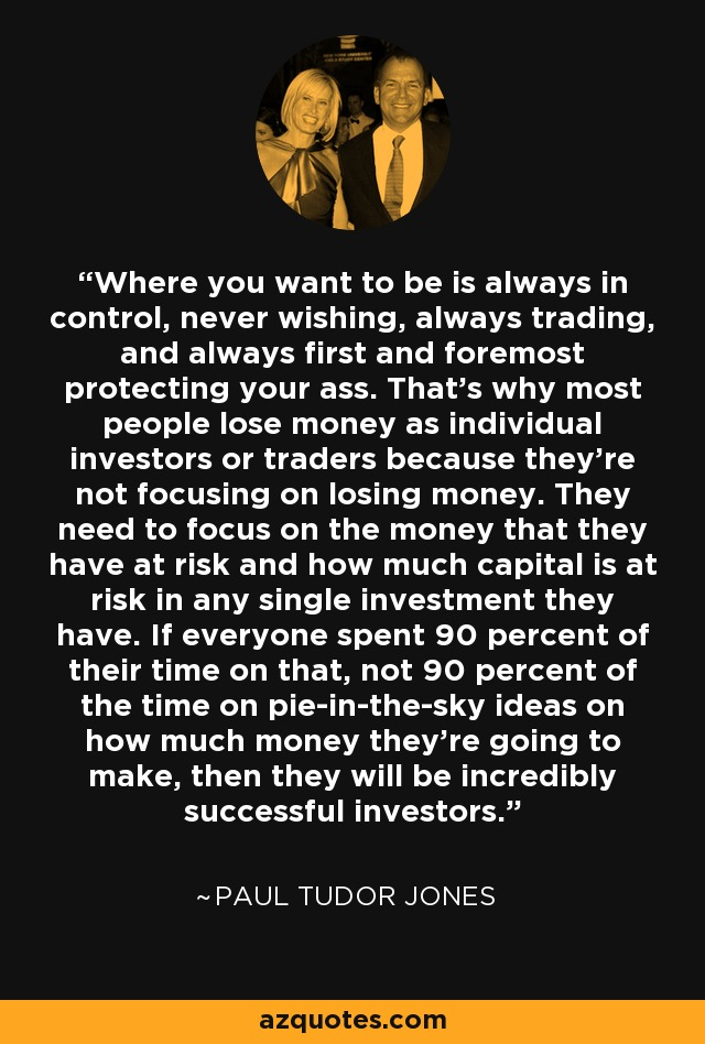 Where you want to be is always in control, never wishing, always trading, and always first and foremost protecting your ass. That's why most people lose money as individual investors or traders because they're not focusing on losing money. They need to focus on the money that they have at risk and how much capital is at risk in any single investment they have. If everyone spent 90 percent of their time on that, not 90 percent of the time on pie-in-the-sky ideas on how much money they're going to make, then they will be incredibly successful investors. - Paul Tudor Jones