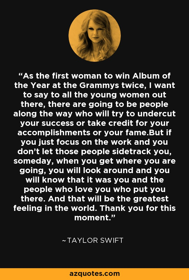 As the first woman to win Album of the Year at the Grammys twice, I want to say to all the young women out there, there are going to be people along the way who will try to undercut your success or take credit for your accomplishments or your fame.But if you just focus on the work and you don't let those people sidetrack you, someday, when you get where you are going, you will look around and you will know that it was you and the people who love you who put you there. And that will be the greatest feeling in the world. Thank you for this moment. - Taylor Swift