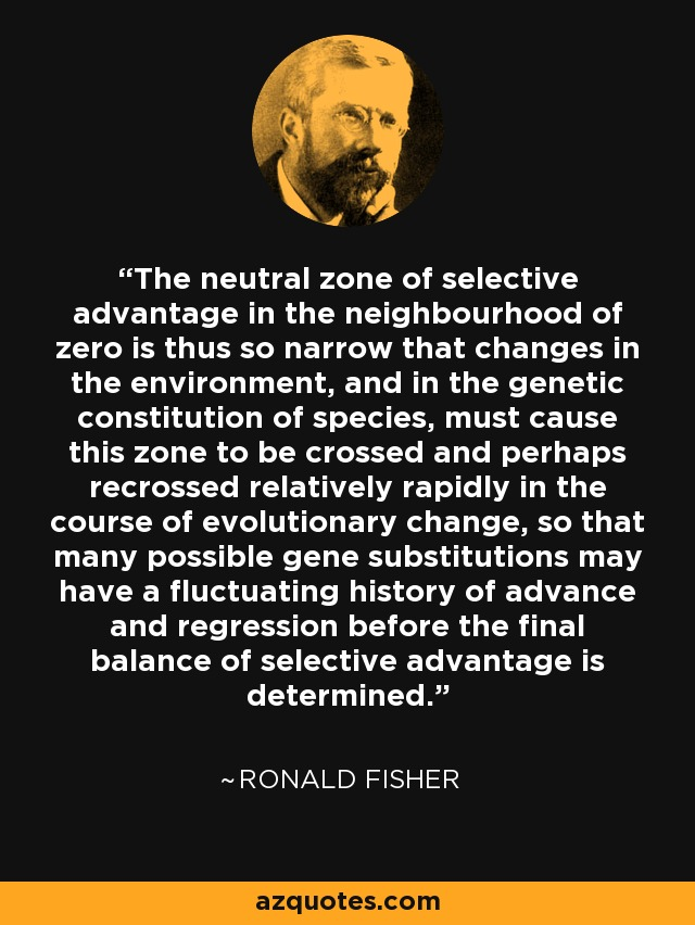 The neutral zone of selective advantage in the neighbourhood of zero is thus so narrow that changes in the environment, and in the genetic constitution of species, must cause this zone to be crossed and perhaps recrossed relatively rapidly in the course of evolutionary change, so that many possible gene substitutions may have a fluctuating history of advance and regression before the final balance of selective advantage is determined. - Ronald Fisher