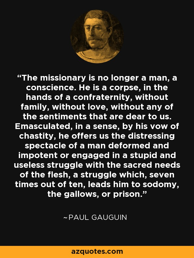 The missionary is no longer a man, a conscience. He is a corpse, in the hands of a confraternity, without family, without love, without any of the sentiments that are dear to us. Emasculated, in a sense, by his vow of chastity, he offers us the distressing spectacle of a man deformed and impotent or engaged in a stupid and useless struggle with the sacred needs of the flesh, a struggle which, seven times out of ten, leads him to sodomy, the gallows, or prison. - Paul Gauguin