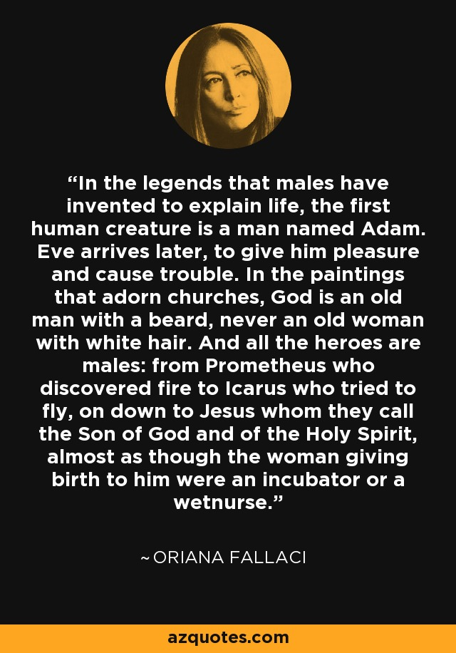 In the legends that males have invented to explain life, the first human creature is a man named Adam. Eve arrives later, to give him pleasure and cause trouble. In the paintings that adorn churches, God is an old man with a beard, never an old woman with white hair. And all the heroes are males: from Prometheus who discovered fire to Icarus who tried to fly, on down to Jesus whom they call the Son of God and of the Holy Spirit, almost as though the woman giving birth to him were an incubator or a wetnurse. - Oriana Fallaci