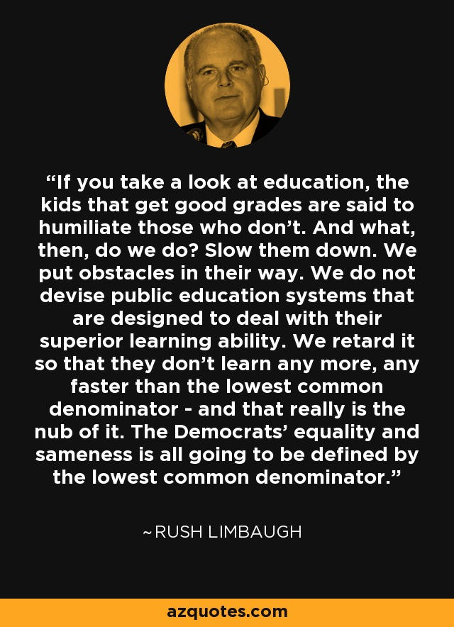 If you take a look at education, the kids that get good grades are said to humiliate those who don't. And what, then, do we do? Slow them down. We put obstacles in their way. We do not devise public education systems that are designed to deal with their superior learning ability. We retard it so that they don't learn any more, any faster than the lowest common denominator - and that really is the nub of it. The Democrats' equality and sameness is all going to be defined by the lowest common denominator. - Rush Limbaugh