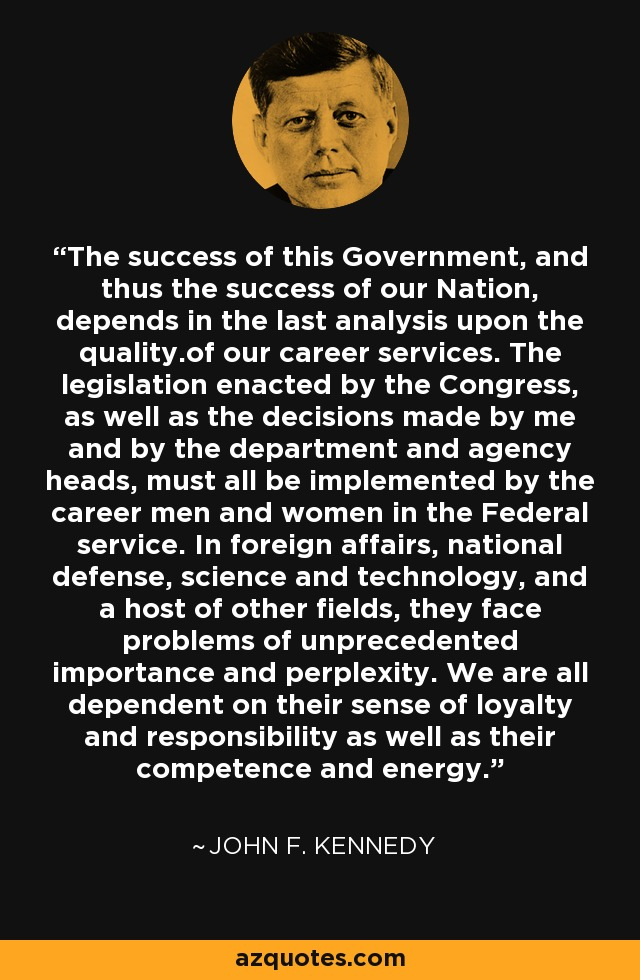 The success of this Government, and thus the success of our Nation, depends in the last analysis upon the quality.of our career services. The legislation enacted by the Congress, as well as the decisions made by me and by the department and agency heads, must all be implemented by the career men and women in the Federal service. In foreign affairs, national defense, science and technology, and a host of other fields, they face problems of unprecedented importance and perplexity. We are all dependent on their sense of loyalty and responsibility as well as their competence and energy. - John F. Kennedy