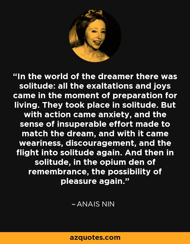 In the world of the dreamer there was solitude: all the exaltations and joys came in the moment of preparation for living. They took place in solitude. But with action came anxiety, and the sense of insuperable effort made to match the dream, and with it came weariness, discouragement, and the flight into solitude again. And then in solitude, in the opium den of remembrance, the possibility of pleasure again. - Anais Nin