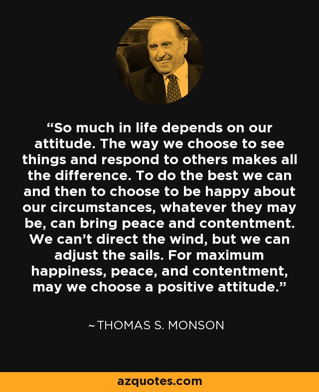 So much in life depends on our attitude. The way we choose to see things and respond to others makes all the difference. To do the best we can and then to choose to be happy about our circumstances, whatever they may be, can bring peace and contentment. We can't direct the wind, but we can adjust the sails. For maximum happiness, peace, and contentment, may we choose a positive attitude. - Thomas S. Monson