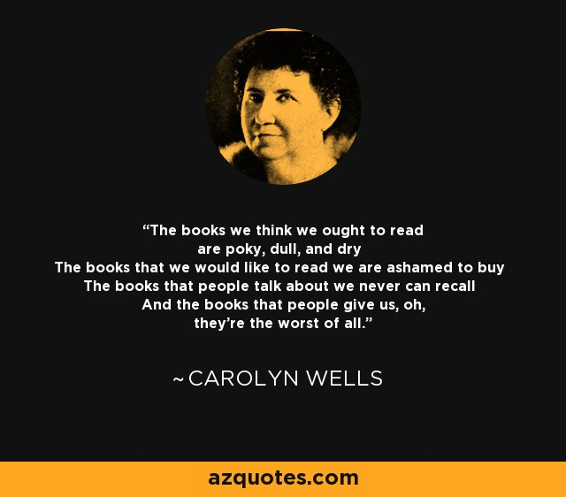 The books we think we ought to read are poky, dull, and dry The books that we would like to read we are ashamed to buy The books that people talk about we never can recall And the books that people give us, oh, they're the worst of all. - Carolyn Wells