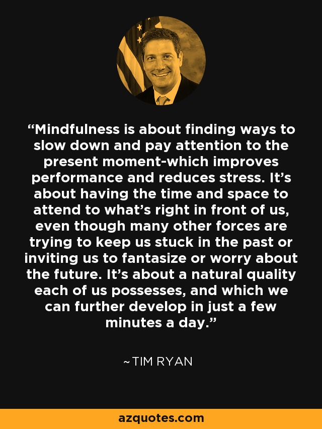 Mindfulness is about finding ways to slow down and pay attention to the present moment-which improves performance and reduces stress. It's about having the time and space to attend to what's right in front of us, even though many other forces are trying to keep us stuck in the past or inviting us to fantasize or worry about the future. It's about a natural quality each of us possesses, and which we can further develop in just a few minutes a day. - Tim Ryan