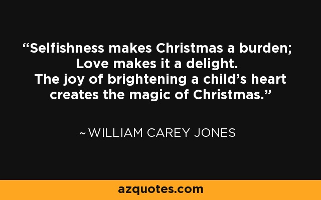 Selfishness makes Christmas a burden; Love makes it a delight. The joy of brightening a child's heart creates the magic of Christmas. - William Carey Jones