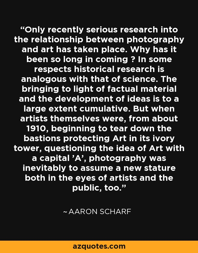 Only recently serious research into the relationship between photography and art has taken place. Why has it been so long in coming ? In some respects historical research is analogous with that of science. The bringing to light of factual material and the development of ideas is to a large extent cumulative. But when artists themselves were, from about 1910, beginning to tear down the bastions protecting Art in its ivory tower, questioning the idea of Art with a capital 'A', photography was inevitably to assume a new stature both in the eyes of artists and the public, too. - Aaron Scharf