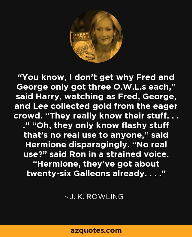 """You know, I don't get why Fred and George only got three O.W.L.s each,"""" said Harry, watching as Fred, George, and Lee collected gold from the eager crowd. """"They really know their stuff. . . ."""" """"Oh, they only know flashy stuff that's no real use to anyone,"""" said Hermione disparagingly. """"No real use?"""" said Ron in a strained voice. """"Hermione, they've got about twenty-six Galleons already. . . . - J. K. Rowling"""