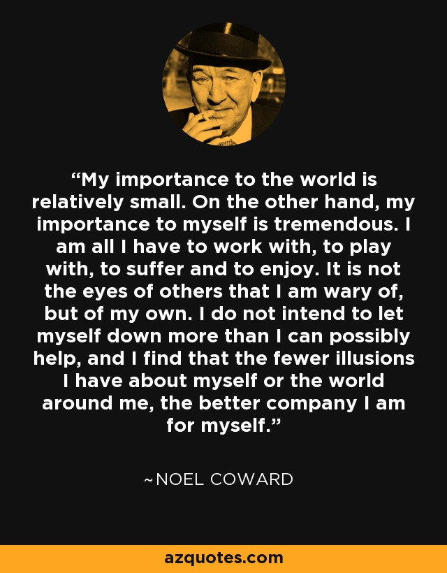 My importance to the world is relatively small. On the other hand, my importance to myself is tremendous. I am all I have to work with, to play with, to suffer and to enjoy. It is not the eyes of others that I am wary of, but of my own. I do not intend to let myself down more than I can possibly help, and I find that the fewer illusions I have about myself or the world around me, the better company I am for myself. - Noel Coward