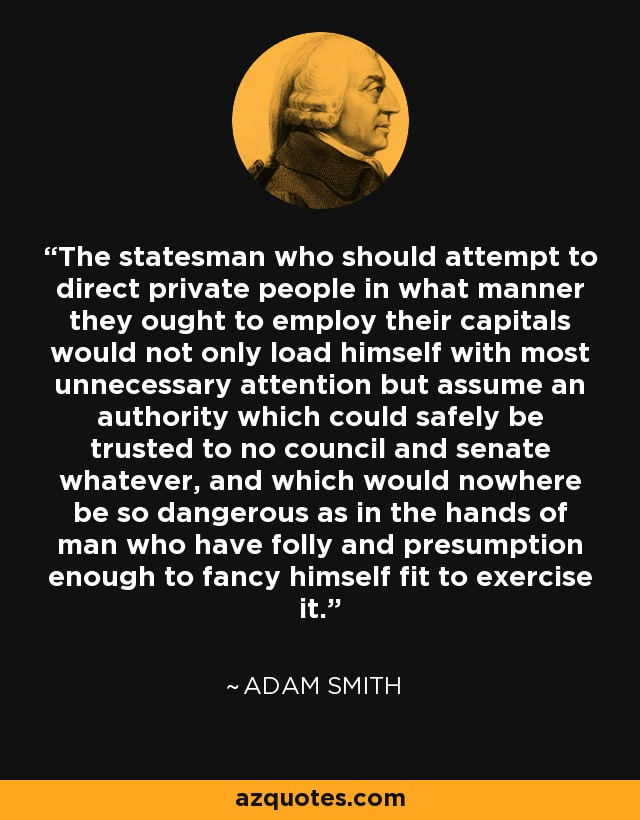 The statesman who should attempt to direct private people in what manner they ought to employ their capitals would not only load himself with most unnecessary attention but assume an authority which could safely be trusted to no council and senate whatever, and which would nowhere be so dangerous as in the hands of man who have folly and presumption enough to fancy himself fit to exercise it. - Adam Smith