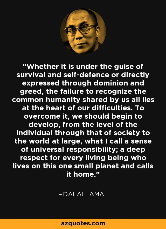 Whether it is under the guise of survival and self-defence or directly expressed through dominion and greed, the failure to recognize the common humanity shared by us all lies at the heart of our difficulties. To overcome it, we should begin to develop, from the level of the individual through that of society to the world at large, what I call a sense of universal responsibility; a deep respect for every living being who lives on this one small planet and calls it home. - Dalai Lama